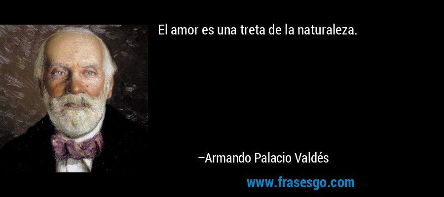 El amor es una treta de la naturaleza. – Armando Palacio Valdés