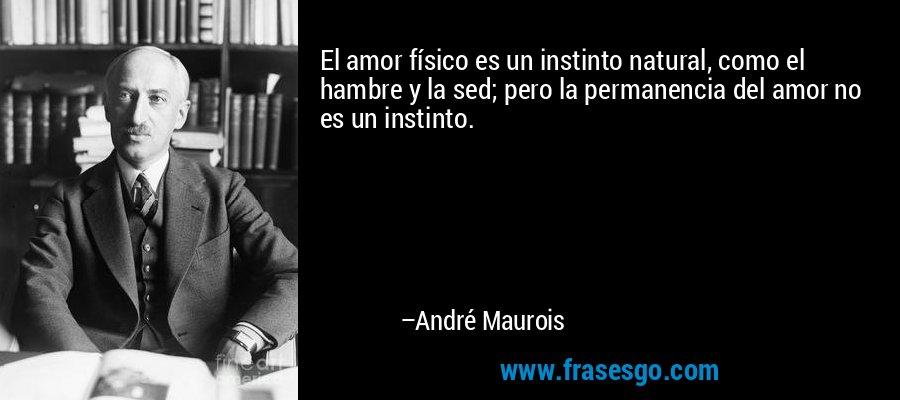 El amor físico es un instinto natural, como el hambre y la sed; pero la permanencia del amor no es un instinto. – André Maurois