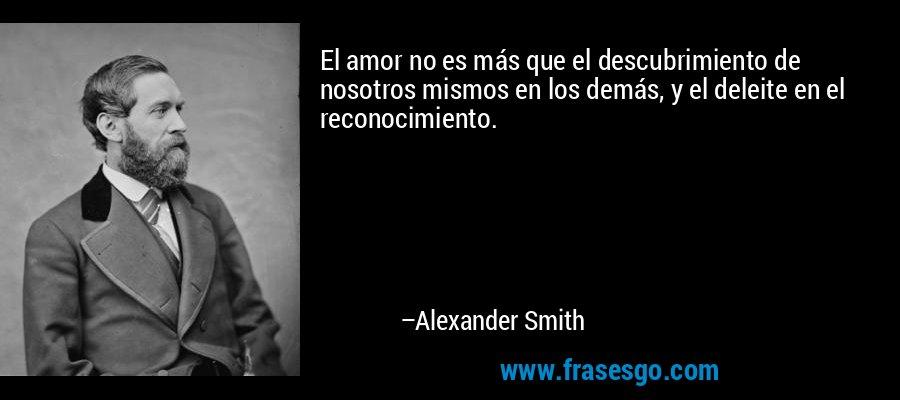 El amor no es más que el descubrimiento de nosotros mismos en los demás, y el deleite en el reconocimiento. – Alexander Smith
