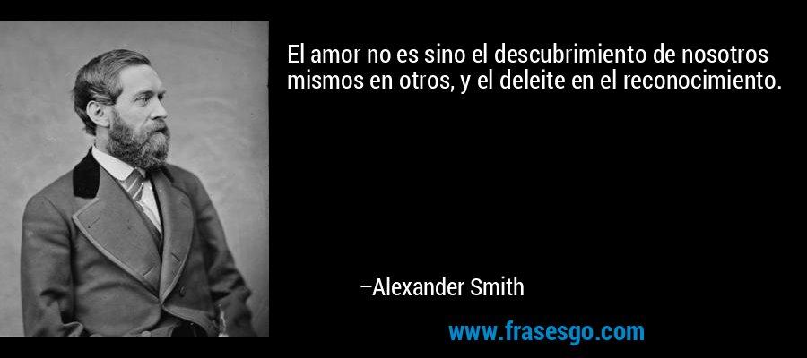 El amor no es sino el descubrimiento de nosotros mismos en otros, y el deleite en el reconocimiento. – Alexander Smith