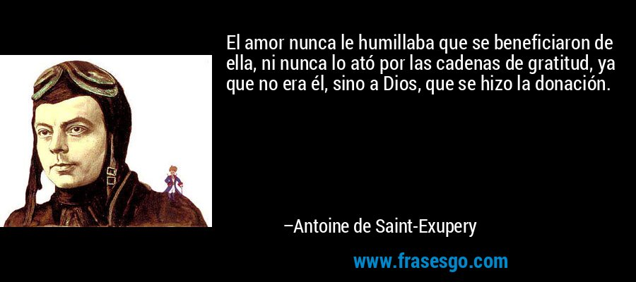El amor nunca le humillaba que se beneficiaron de ella, ni nunca lo ató por las cadenas de gratitud, ya que no era él, sino a Dios, que se hizo la donación. – Antoine de Saint-Exupery