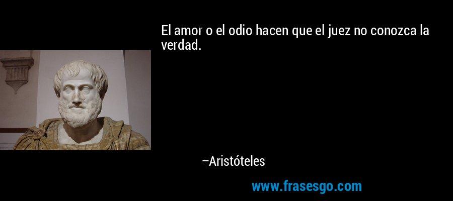 El amor o el odio hacen que el juez no conozca la verdad. – Aristóteles