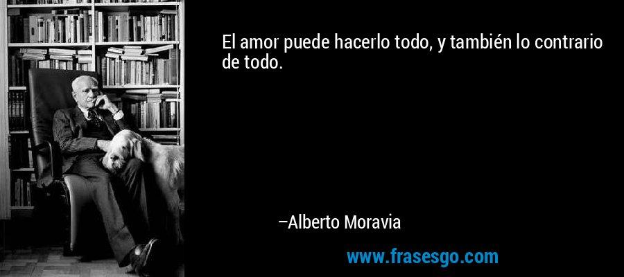 El amor puede hacerlo todo, y también lo contrario de todo. – Alberto Moravia