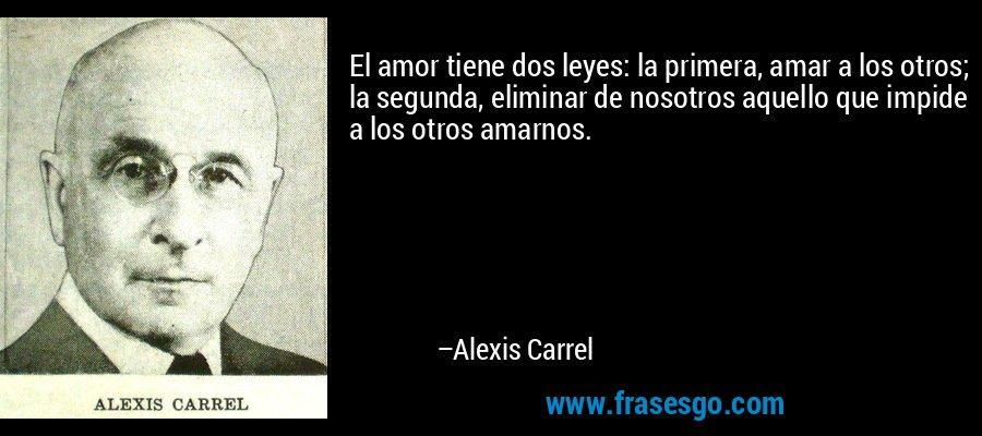 El amor tiene dos leyes: la primera, amar a los otros; la segunda, eliminar de nosotros aquello que impide a los otros amarnos. – Alexis Carrel