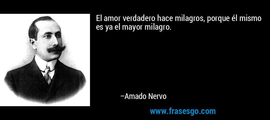 El amor verdadero hace milagros, porque él mismo es ya el mayor milagro. – Amado Nervo