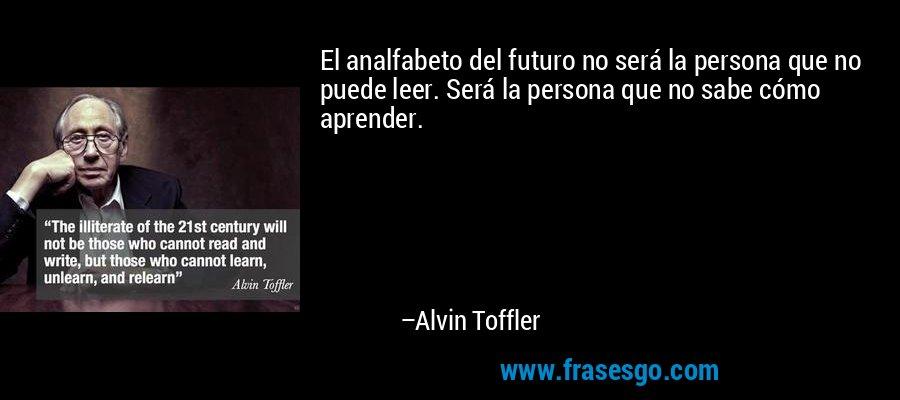El analfabeto del futuro no será la persona que no puede leer. Será la persona que no sabe cómo aprender. – Alvin Toffler