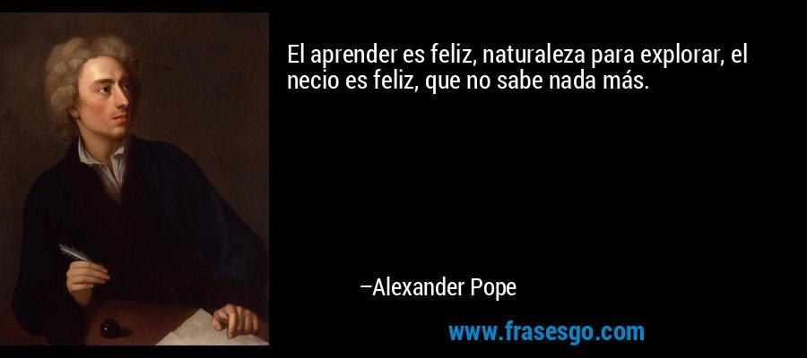 El aprender es feliz, naturaleza para explorar, el necio es feliz, que no sabe nada más. – Alexander Pope