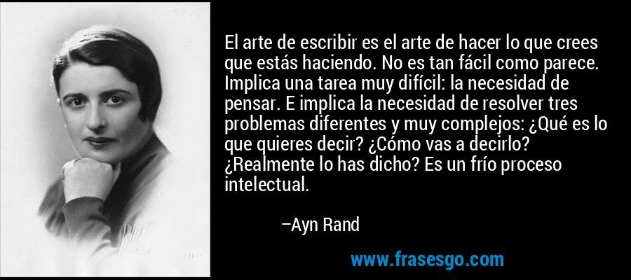 El arte de escribir es el arte de hacer lo que crees que estás haciendo. No es tan fácil como parece. Implica una tarea muy difícil: la necesidad de pensar. E implica la necesidad de resolver tres problemas diferentes y muy complejos: ¿Qué es lo que quieres decir? ¿Cómo vas a decirlo? ¿Realmente lo has dicho? Es un frío proceso intelectual. – Ayn Rand