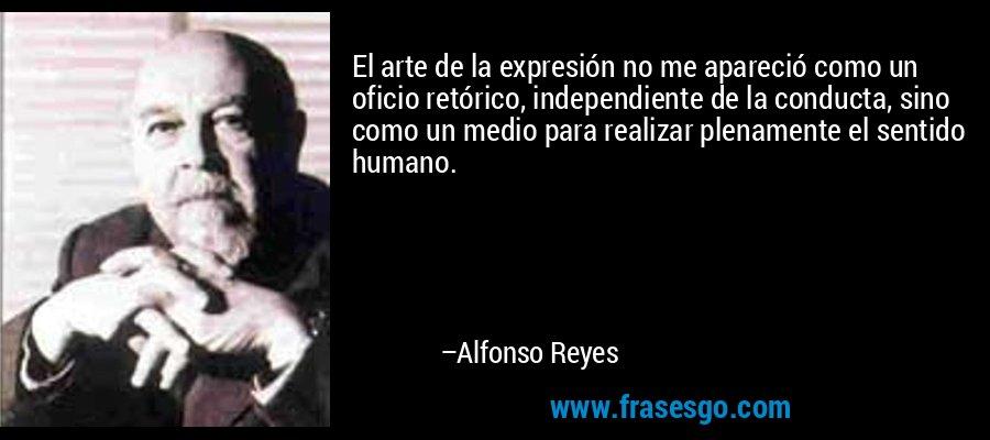 El arte de la expresión no me apareció como un oficio retórico, independiente de la conducta, sino como un medio para realizar plenamente el sentido humano. – Alfonso Reyes