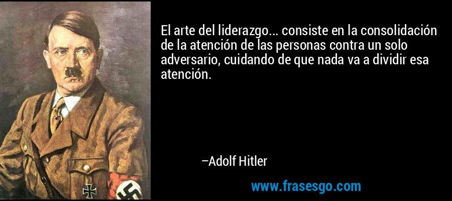 El arte del liderazgo... consiste en la consolidación de la atención de las personas contra un solo adversario, cuidando de que nada va a dividir esa atención. – Adolf Hitler