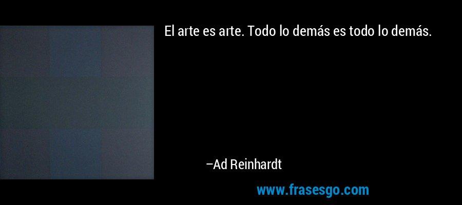El arte es arte. Todo lo demás es todo lo demás. – Ad Reinhardt