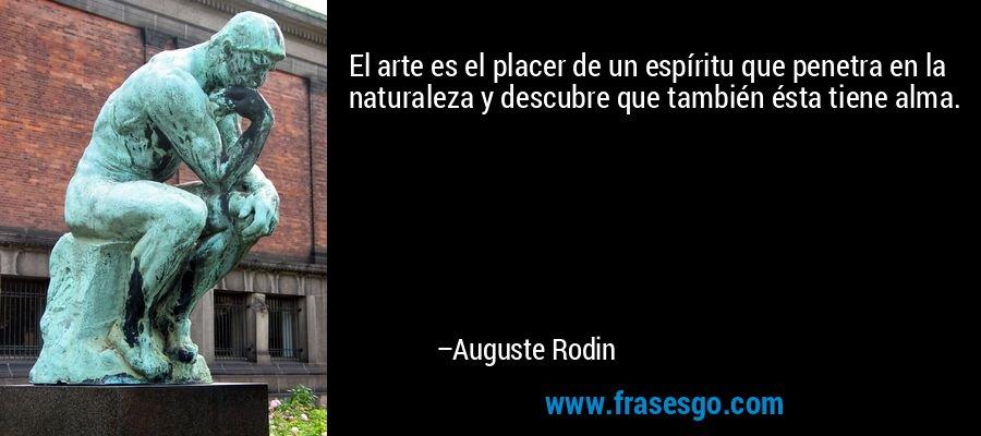 El arte es el placer de un espíritu que penetra en la naturaleza y descubre que también ésta tiene alma. – Auguste Rodin