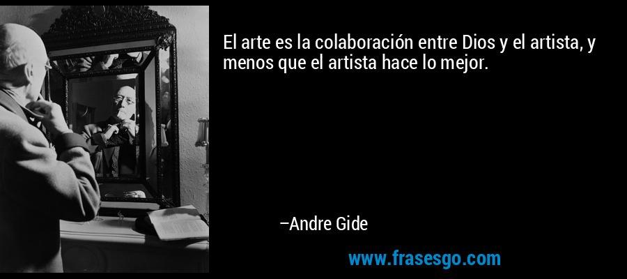 El arte es la colaboración entre Dios y el artista, y menos que el artista hace lo mejor. – Andre Gide