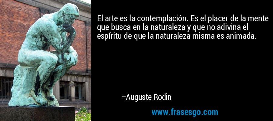 El arte es la contemplación. Es el placer de la mente que busca en la naturaleza y que no adivina el espíritu de que la naturaleza misma es animada. – Auguste Rodin