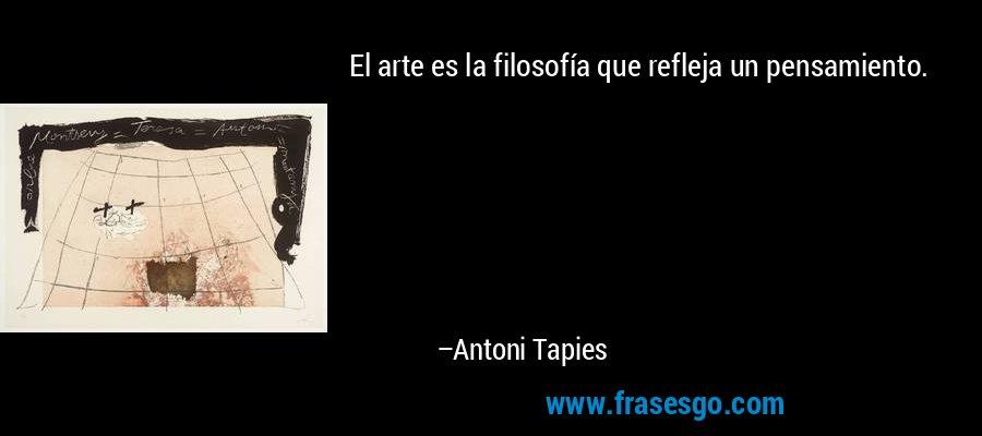 El arte es la filosofía que refleja un pensamiento. – Antoni Tapies