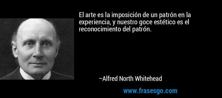 El arte es la imposición de un patrón en la experiencia, y nuestro goce estético es el reconocimiento del patrón. – Alfred North Whitehead
