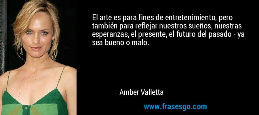El arte es para fines de entretenimiento, pero también para reflejar nuestros sueños, nuestras esperanzas, el presente, el futuro del pasado - ya sea bueno o malo. – Amber Valletta