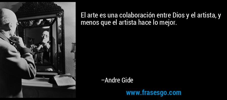 El arte es una colaboración entre Dios y el artista, y menos que el artista hace lo mejor. – Andre Gide