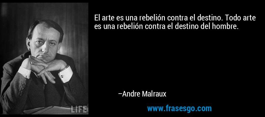El arte es una rebelión contra el destino. Todo arte es una rebelión contra el destino del hombre. – Andre Malraux