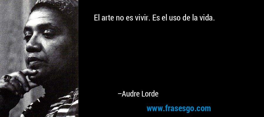 El arte no es vivir. Es el uso de la vida. – Audre Lorde