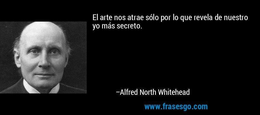 El arte nos atrae sólo por lo que revela de nuestro yo más secreto. – Alfred North Whitehead