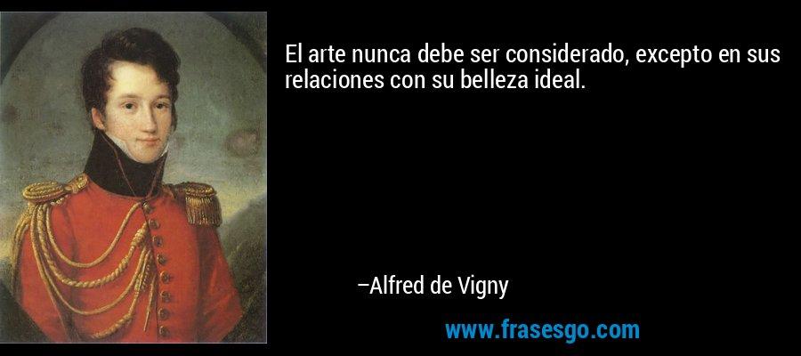 El arte nunca debe ser considerado, excepto en sus relaciones con su belleza ideal. – Alfred de Vigny