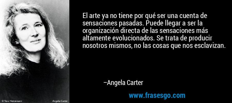 El arte ya no tiene por qué ser una cuenta de sensaciones pasadas. Puede llegar a ser la organización directa de las sensaciones más altamente evolucionados. Se trata de producir nosotros mismos, no las cosas que nos esclavizan. – Angela Carter