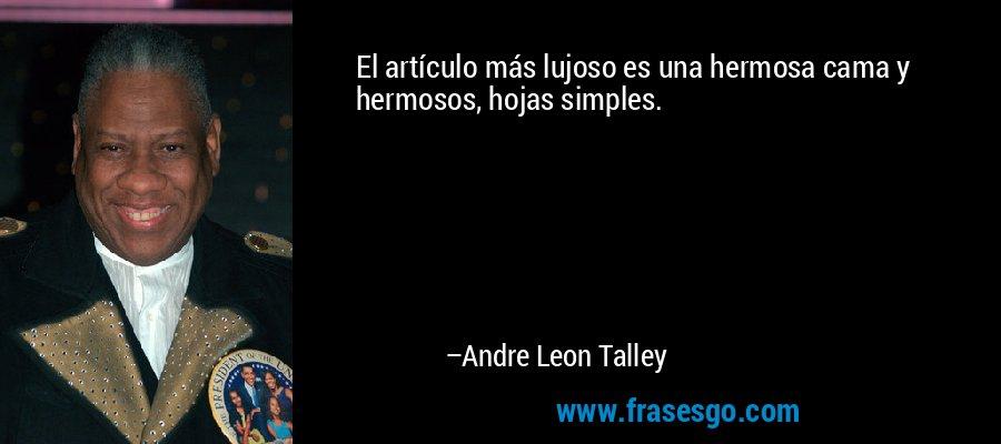 El artículo más lujoso es una hermosa cama y hermosos, hojas simples. – Andre Leon Talley
