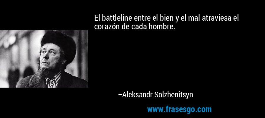 El battleline entre el bien y el mal atraviesa el corazón de cada hombre. – Aleksandr Solzhenitsyn