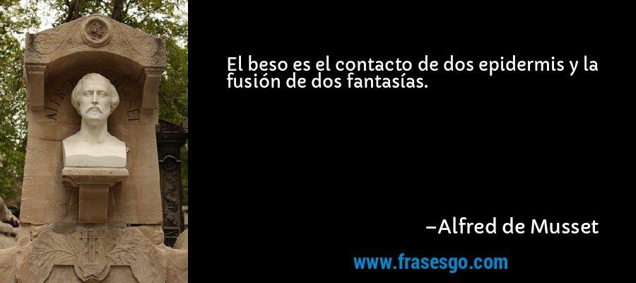 El beso es el contacto de dos epidermis y la fusión de dos fantasías. – Alfred de Musset