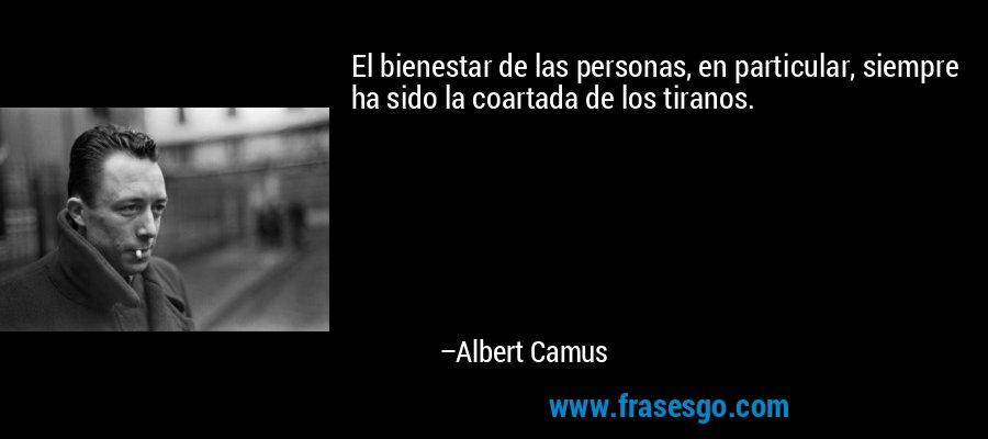 El bienestar de las personas, en particular, siempre ha sido la coartada de los tiranos. – Albert Camus