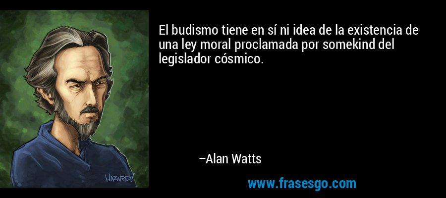 El budismo tiene en sí ni idea de la existencia de una ley moral proclamada por somekind del legislador cósmico. – Alan Watts