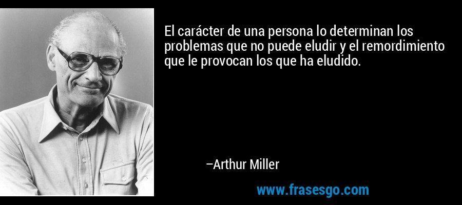 El carácter de una persona lo determinan los problemas que no puede eludir y el remordimiento que le provocan los que ha eludido. – Arthur Miller