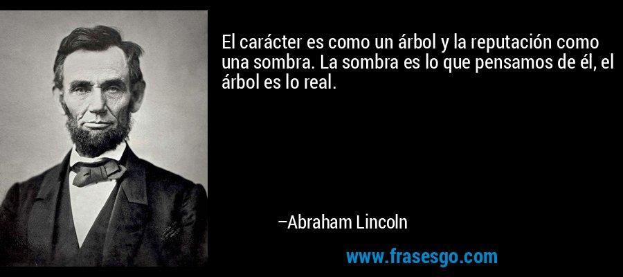 El carácter es como un árbol y la reputación como una sombra. La sombra es lo que pensamos de él, el árbol es lo real. – Abraham Lincoln