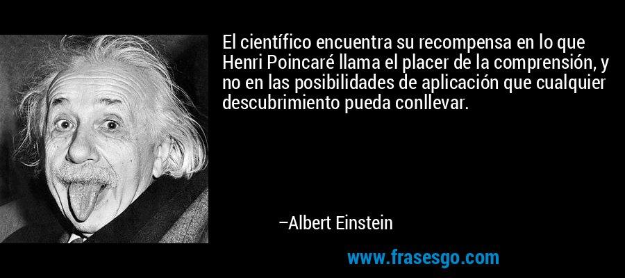 El científico encuentra su recompensa en lo que Henri Poincaré llama el placer de la comprensión, y no en las posibilidades de aplicación que cualquier descubrimiento pueda conllevar. – Albert Einstein