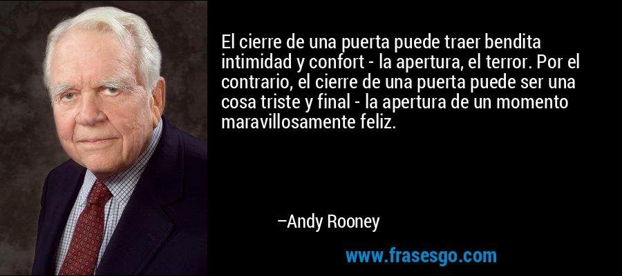 El cierre de una puerta puede traer bendita intimidad y confort - la apertura, el terror. Por el contrario, el cierre de una puerta puede ser una cosa triste y final - la apertura de un momento maravillosamente feliz. – Andy Rooney