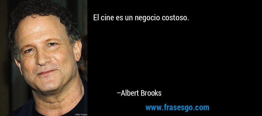 El cine es un negocio costoso. – Albert Brooks