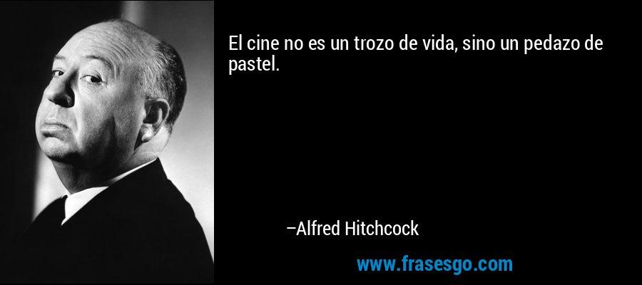 El cine no es un trozo de vida, sino un pedazo de pastel. – Alfred Hitchcock