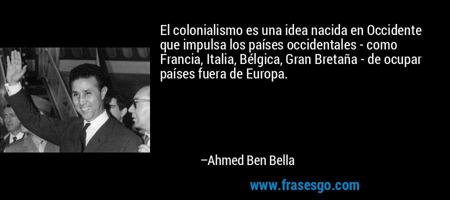 El colonialismo es una idea nacida en Occidente que impulsa los países occidentales - como Francia, Italia, Bélgica, Gran Bretaña - de ocupar países fuera de Europa. – Ahmed Ben Bella