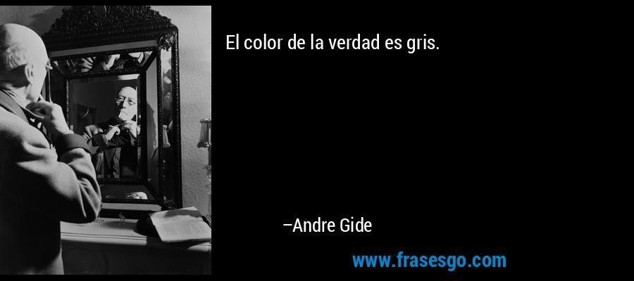 El color de la verdad es gris. – Andre Gide