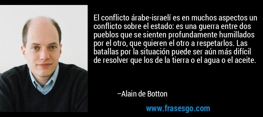 El conflicto árabe-israelí es en muchos aspectos un conflicto sobre el estado: es una guerra entre dos pueblos que se sienten profundamente humillados por el otro, que quieren el otro a respetarlos. Las batallas por la situación puede ser aún más difícil de resolver que los de la tierra o el agua o el aceite. – Alain de Botton