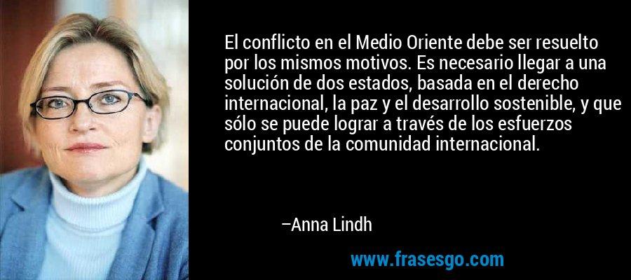 El conflicto en el Medio Oriente debe ser resuelto por los mismos motivos. Es necesario llegar a una solución de dos estados, basada en el derecho internacional, la paz y el desarrollo sostenible, y que sólo se puede lograr a través de los esfuerzos conjuntos de la comunidad internacional. – Anna Lindh