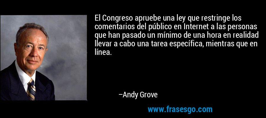 El Congreso apruebe una ley que restringe los comentarios del público en Internet a las personas que han pasado un mínimo de una hora en realidad llevar a cabo una tarea específica, mientras que en línea. – Andy Grove