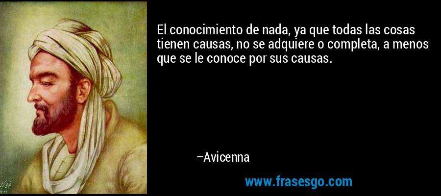 El conocimiento de nada, ya que todas las cosas tienen causas, no se adquiere o completa, a menos que se le conoce por sus causas. – Avicenna