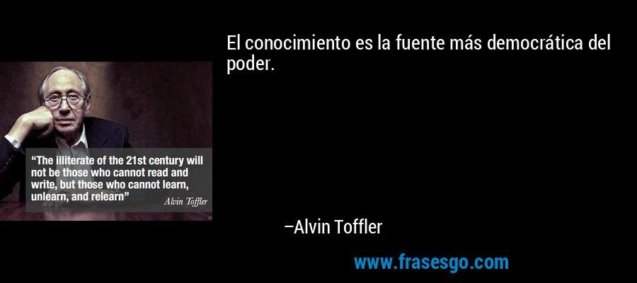 El conocimiento es la fuente más democrática del poder. – Alvin Toffler