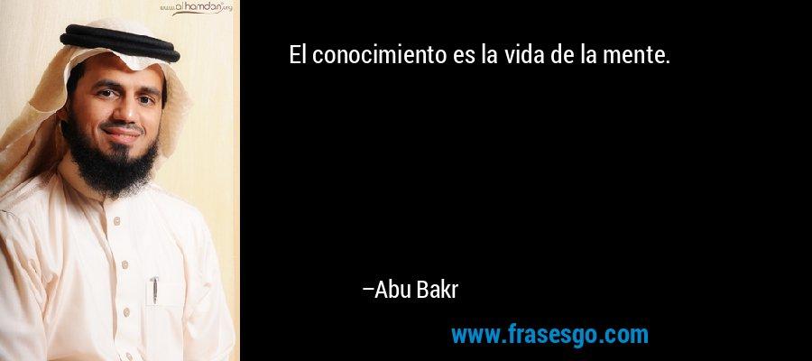 El conocimiento es la vida de la mente. – Abu Bakr