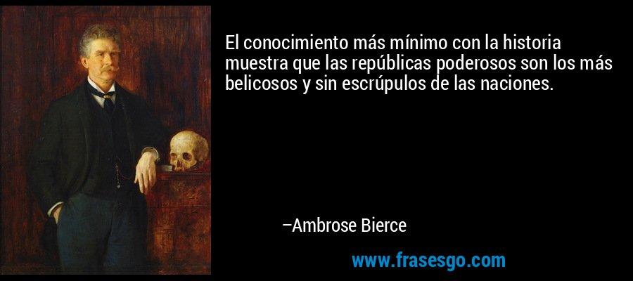 El conocimiento más mínimo con la historia muestra que las repúblicas poderosos son los más belicosos y sin escrúpulos de las naciones. – Ambrose Bierce