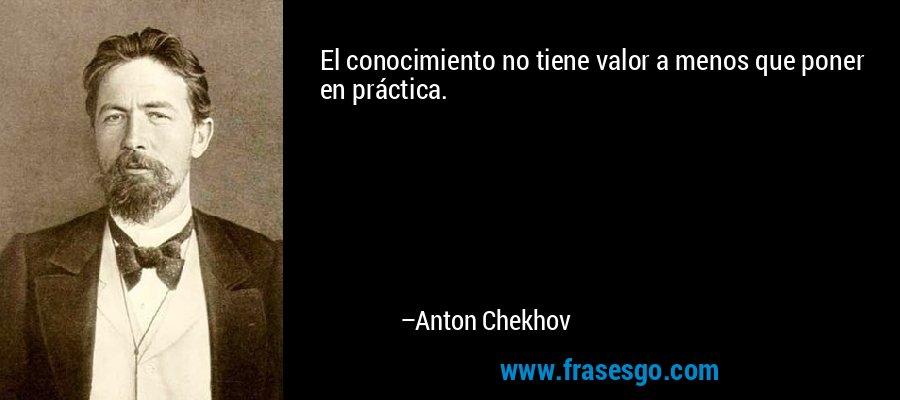 El conocimiento no tiene valor a menos que poner en práctica. – Anton Chekhov
