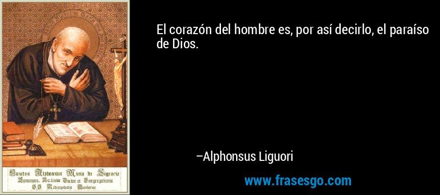 El corazón del hombre es, por así decirlo, el paraíso de Dios. – Alphonsus Liguori