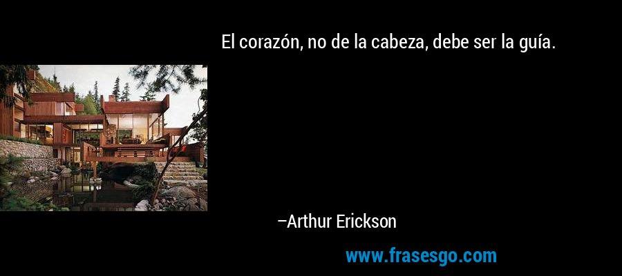 El corazón, no de la cabeza, debe ser la guía. – Arthur Erickson
